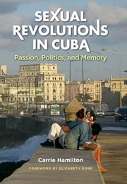 Sexual Revolutions in Cuba - Passion, Politics, and Memory ebook by Carrie Hamilton
