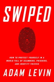 Swiped - How to Protect Yourself in a World Full of Scammers, Phishers, and Identity Thieves ebook by Adam Levin,Beau Friedlander