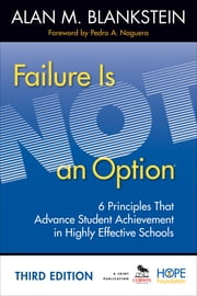 Failure Is Not an Option - 6 Principles That Advance Student Achievement in Highly Effective Schools ebook by Alan M. Blankstein