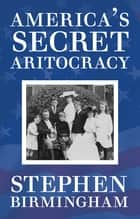 America's Secret Aristocracy ebook by Stephen Birmingham