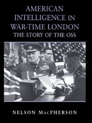 American Intelligence in War-time London - The Story of the OSS ebook by Nelson MacPherson