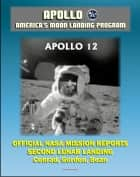 Apollo and America's Moon Landing Program: Apollo 12 Official NASA Mission Reports and Press Kit - 1969 Second Lunar Landing by Astronauts Conrad, Gordon, and Bean ebook by Progressive Management