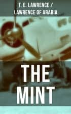 THE MINT - Lawrence of Arabia's memoirs of his undercover service in Royal Air Force eBook by T. E. Lawrence / Lawrence of Arabia