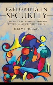 Exploring in Security: Towards an Attachment-Informed Psychoanalytic Psychotherapy ebook by Holmes, Jeremy