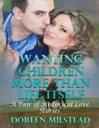 Wanting Children More Than Life Itself – a Pair of Historical Love Stories ebook by Doreen Milstead