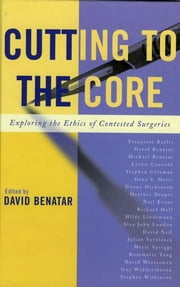 Cutting to the Core - Exploring the Ethics of Contested Surgeries ebook by David Benatar