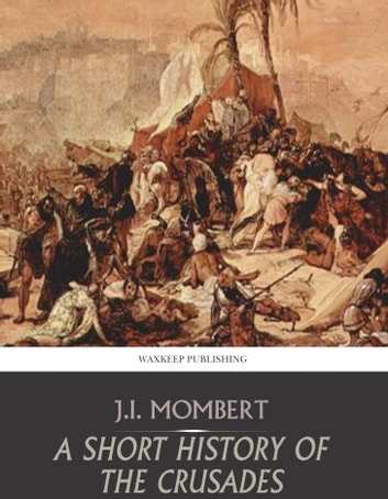 A Short History of the Crusades ebook by J.I. Mombert