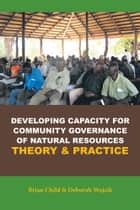 Developing Capacity for Community Governance of Natural Resources Theory & Practice ebook by Brian Child & Deborah Wojcik