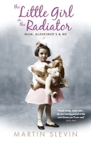 The Little Girl In The Radiator - Mum, Alzheimer's And Me ebook by Martin Slevin