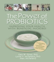 The Power of Probiotics - Improving Your Health with Beneficial Microbes ebook by Gary W. Elmer,Lynne V Mcfarland,Marc Mcfarland,Ethan B Russo