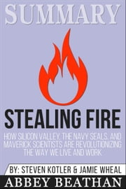 Summary of Stealing Fire: How Silicon Valley, the Navy SEALs, and Maverick Scientists Are Revolutionizing the Way We Live and Work by Steven Kotler & Jamie Wheal ebook by Abbey Beathan