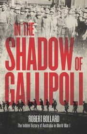 In the Shadow of Gallipoli - The Hidden Story of Australia in WWI ebook by Robert Bollard