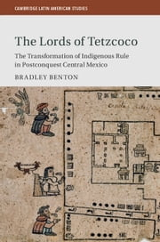 The Lords of Tetzcoco - The Transformation of Indigenous Rule in Postconquest Central Mexico ebook by Bradley Benton