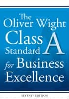 The Oliver Wight Class A Standard for Business Excellence ebook by Oliver Wight International, Inc.