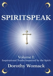 SPIRITSPEAK - Volume I: <Br>Inspirational Truths Imparted by the Spirit ebook by Dorothy Womack