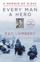 Every Man a Hero - A Memoir of D-Day, the First Wave at Omaha Beach, and a World at War ebook by Ray Lambert, Jim DeFelice