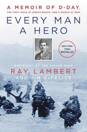 Every Man a Hero - A Memoir of D-Day, the First Wave at Omaha Beach, and a World at War ebook by Ray Lambert,Jim DeFelice
