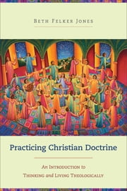 Practicing Christian Doctrine - An Introduction to Thinking and Living Theologically ebook by Beth Felker Jones