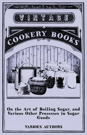 On the Art of Boiling Sugar, and Various Other Processes in Sugar Goods ebook by Various