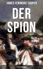 DER SPION: Historischer Roman - Amerikanische Revolution ebook by James Fenimore Cooper, C. Kolb