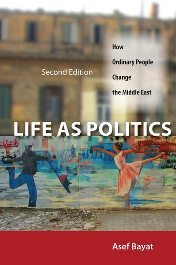 Life as Politics - How Ordinary People Change the Middle East, Second Edition ebook by Asef Bayat