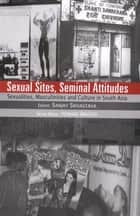 Sexual Sites, Seminal Attitudes - Sexualities, Masculinities and Culture in South Asia ebook by Sanjay Srivastava