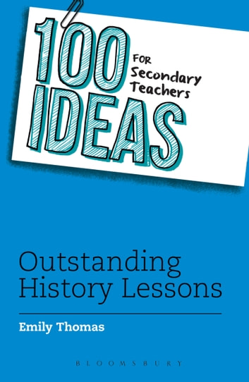 100 Ideas for Secondary Teachers: Outstanding History Lessons ebook by Emily Thomas