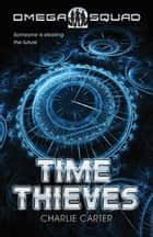 Time Thieves, The: Omega Squad 1 ebook by Charlie Carter