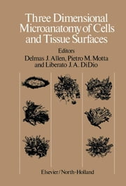 Three Dimensional Microanatomy of Cells and Tissue Surfaces: Proceedings of the Symposium on Three Dimensional Microanatomy held in Mexico City, Mexic ebook by Allen, Delmas J.