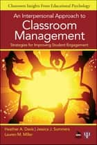 An Interpersonal Approach to Classroom Management ebook by Jessica J. (Jane) Summers,Lauren M. (Michelle) Miller,Heather A. Davis
