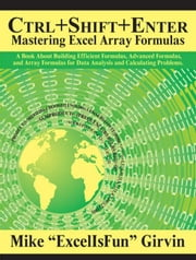 Ctrl+Shift+Enter Mastering Excel Array Formulas: Do the Impossible with Excel Formulas Thanks to Array Formula Magic ebook by Girvin, Mike
