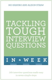 Tackling Tough Interview Questions In A Week - Job Interview Questions Made Easy In Seven Simple Steps ebook by Mo Shapiro,Alison Straw