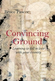 Convincing Ground: Learning to Fall in Love with Your Country ebook by Pascoe, Bruce