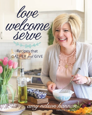Love Welcome Serve - Recipes that Gather and Give eBook by Amy Nelson Hannon