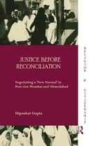Justice before Reconciliation - Negotiating a 'New Normal' in Post-riot Mumbai and Ahmedabad ebook by Dipankar Gupta