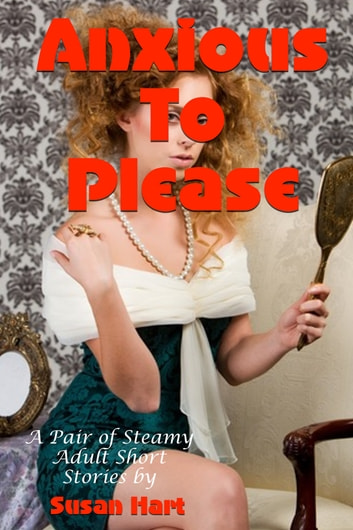 Anxious To Please: A Pair of Steamy Adult Short Stories ebook by Susan Hart