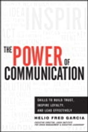 Power of Communication,The - Skills to Build Trust, Inspire Loyalty, and Lead Effectively ebook by Helio Fred Garcia