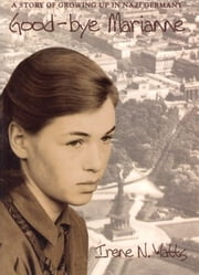 Good-bye Marianne - A Story of Growing Up in Nazi Germany ebook by Irene N. Watts