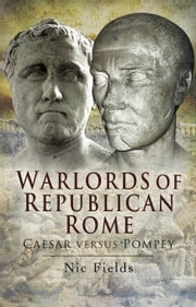 Warlords of Republican Rome: Caesar Versus Pompey ebook by Fields, Dr Nic