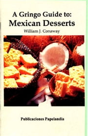 A Gringo Guide to: Mexican Desserts ebook by William J. Conaway