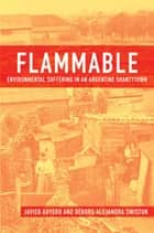 Flammable : Environmental Suffering in an Argentine Shantytown - Environmental Suffering in an Argentine Shantytown ebook by Javier Auyero;Debora Alejandra Swistun