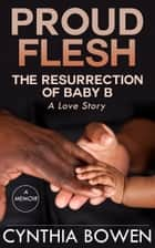 Proud Flesh: The Resurrection of Baby B ebook by Cynthia Bowen