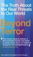 Beyond Terror - The Truth About the Real Threats to Our World ebook by Paul Rogers, Chris Abbott, John Sloboda