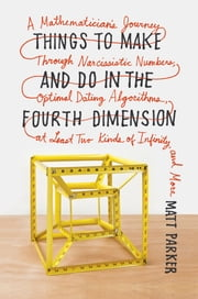 Things to Make and Do in the Fourth Dimension - A Mathematician's Journey Through Narcissistic Numbers, Optimal Dating Algorithms, at Least Two Kinds of Infinity, and More ebook by Matt Parker