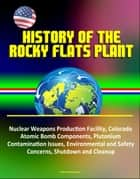 History of the Rocky Flats Plant: Nuclear Weapons Production Facility, Colorado, Atomic Bomb Components, Plutonium Contamination Issues, Environmental and Safety Concerns, Shutdown and Cleanup ebook by Progressive Management