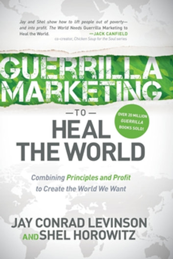 Guerrilla Marketing to Heal the World - Combining Principles and Profit to Create the World We Want ebook by Jay Conrad Levinson,Shel Horowitz