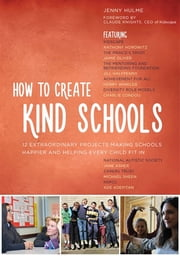 How to Create Kind Schools - 12 extraordinary projects making schools happier and helping every child fit in ebook by Jenny Hulme,Claude Knights, CEO of Kidscape,Kidscape,Anthony Horowitz,The Mentoring and Befriending Foundation,Jill Halfpenny,The Prince's Trust,Jamie Oliver,Diversity Role Models,Charlie Condou,David Charles Manners,Friends, Families and Travellers,Baroness Janet Whitaker,Achievement for All,Henry Winkler,Thrive,David Martin Domoney,The National Autistic Society,Jane Asher,Youth Dance England,Dance United,nocturn dance,2faced dance,Linda Jasper,Carers Trust,Michael Sheen,BEAT,Jack Jacobs,NSPCC,Ade Adepitan