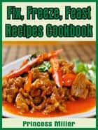 Fix, Freeze, Feast Recipes Cookbook ebook by Princess Miller