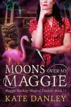 Moons Over My Maggie - Maggie MacKay: Magical Tracker, #11 ebook by Kate Danley