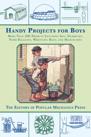 Handy Projects for Boys - More Than 200 Projects Including Skis, Hammocks, Paper Balloons, Wrestling Mats, and Microscopes ebook by Popular Mechanics Press